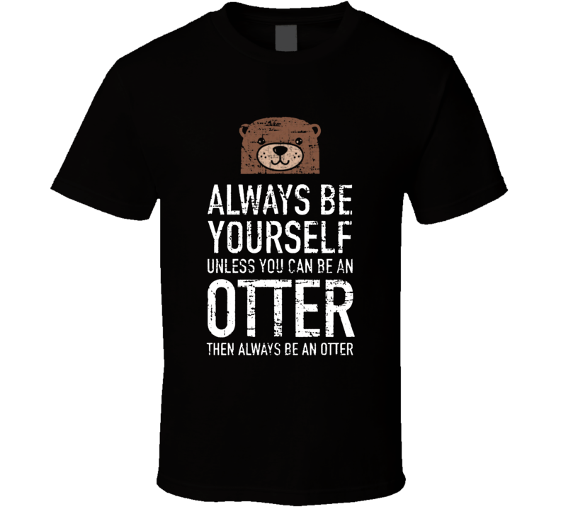 If You Can Be An Otter... T Shirt