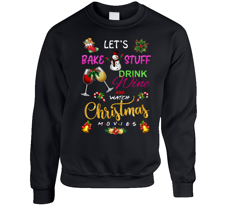Let's Bake Stuff Drink Wine And Watch Christmas Movies Crewneck Sweatshirt