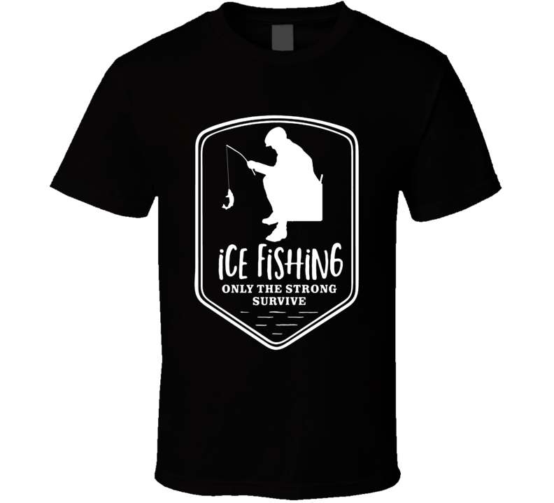 Ice Fishing Only The Strong Survive T Shirt