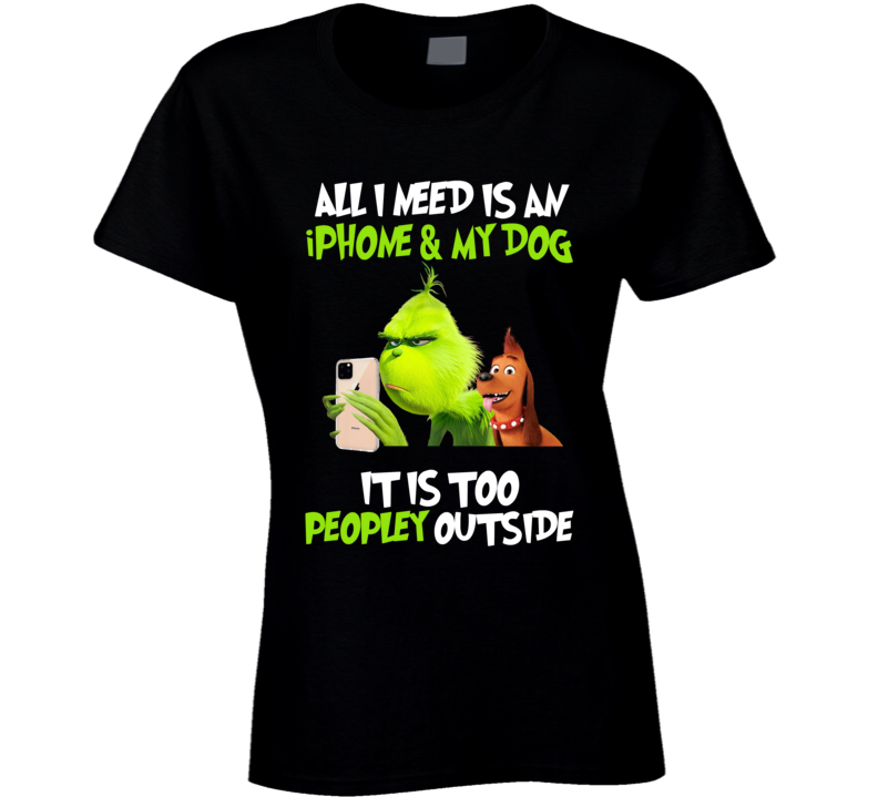 The Grinch - All I Need Is An Iphone & My Dog Ladies T Shirt