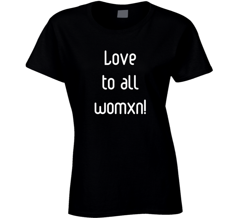 Love To All Womxn  Ladies T Shirt