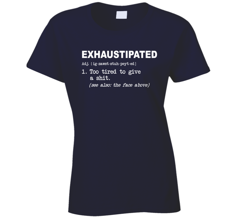 The Meaning Of Exhaustipated Too Tired To Give A Shit Ladies T Shirt