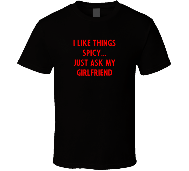 I Like Things Spicy...just Ask My Girlfriend T Shirt