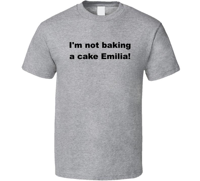 I'm Not Baking A Cake Emilia! T Shirt