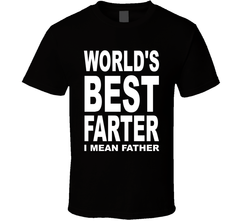 World's Best Farter I Mean Father T Shirt