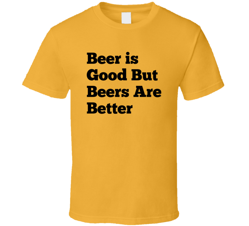 Beer Is Good But Beers Are Better T Shirt