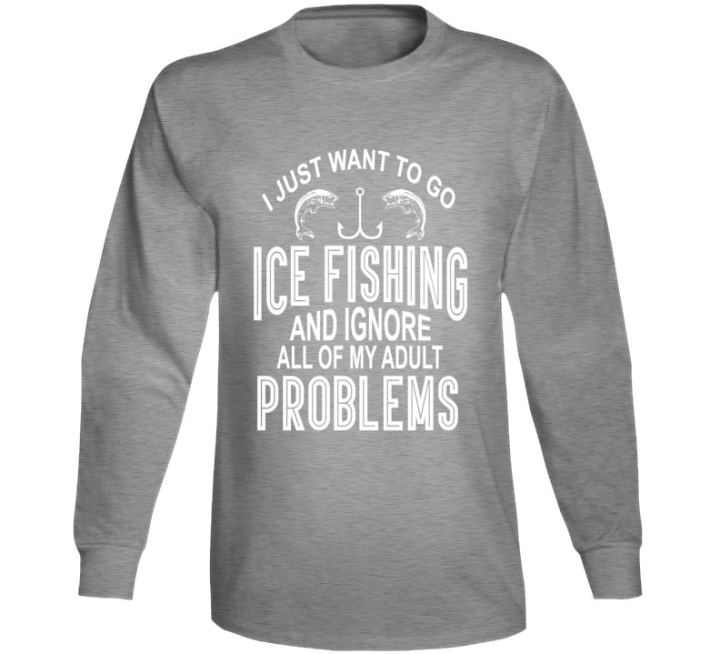 I Just Want To Go Ice Fishing And Ignore All Of My Adult Problems Long Sleeve