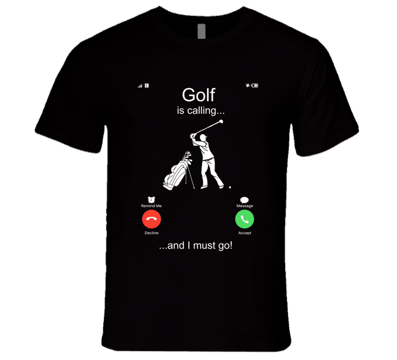 Golf Is Calling And I Must Go T Shirt