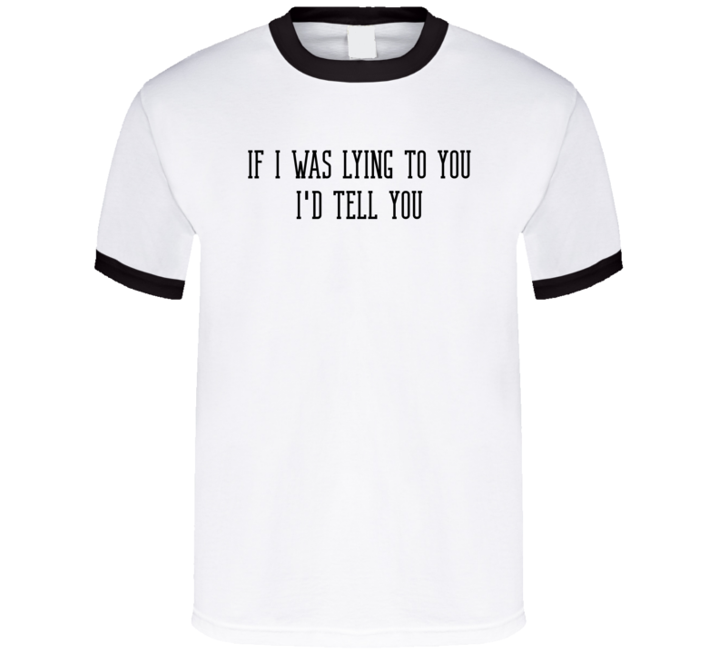 If I Was Lying To You I'd Tell You T Shirt