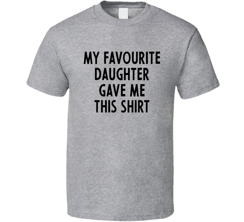 My Favourite Daughter Gave Me This T Shirt