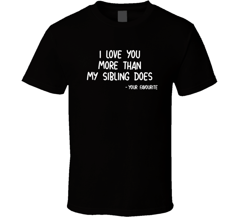 I Love You More Than My Sibling Does, Your Favourite T Shirt