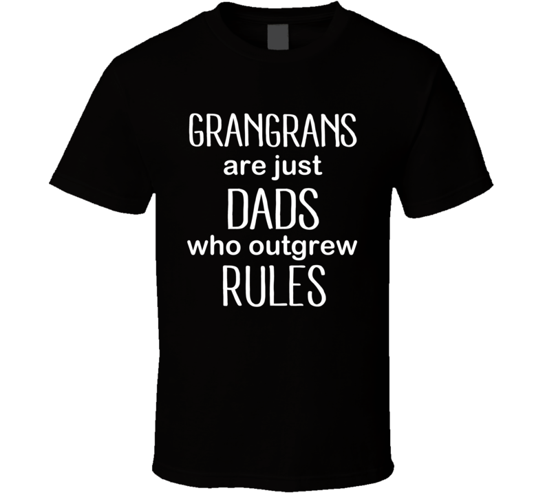 Grangrans Are Just Dads Who Outgrew Rules T Shirt