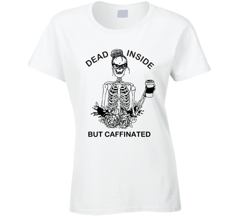 Dead Inside But Caffinated Ladies T Shirt