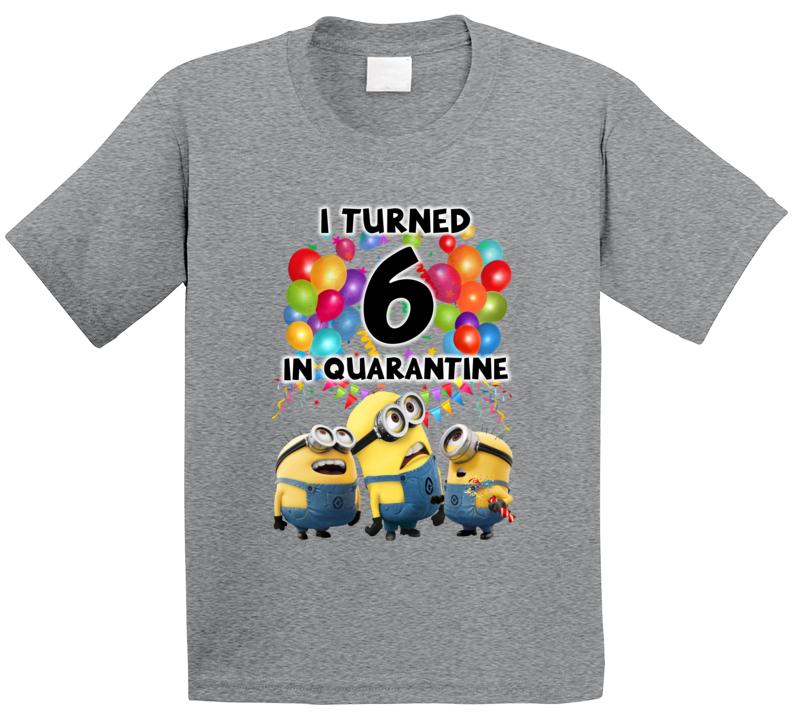 Minions Fan I Turned 6 Six In Quarantine T Shirt