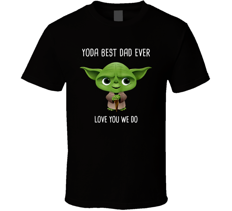 Yoda Best Dad Ever Love You We Do T Shirt
