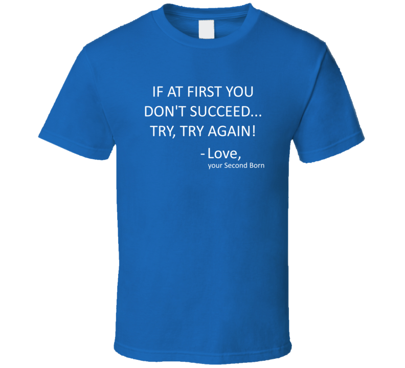 If At First You Don't Succeed, Try Try Again.  Love, Your Second Born T Shirt