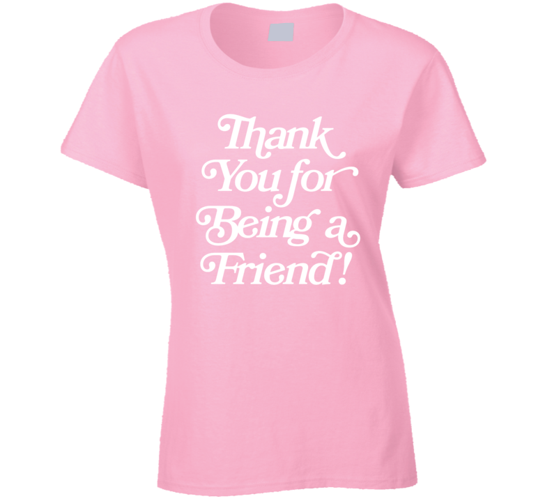 Golden Girls Thank You For Being A Friend! Ladies T Shirt