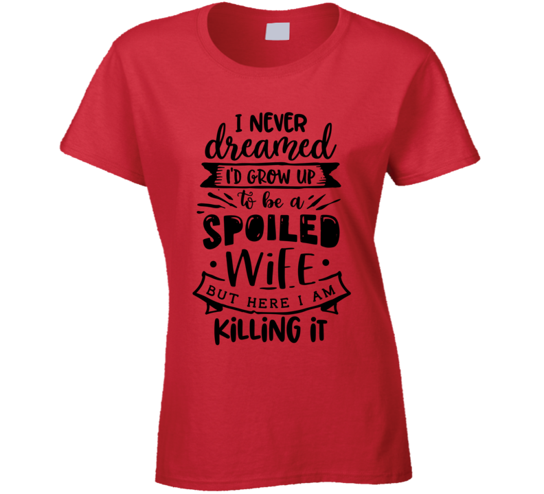 I Never Dreamed I'd Grow Up To Be A Spoiled Wife But Here I Am Killing It Ladies T Shirt