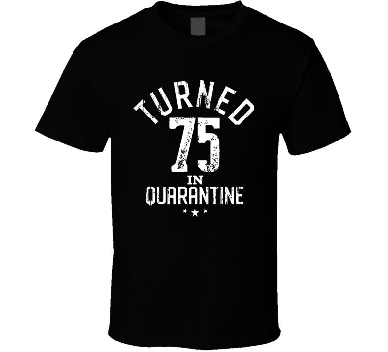 Turned 75 In Quarantine T Shirt