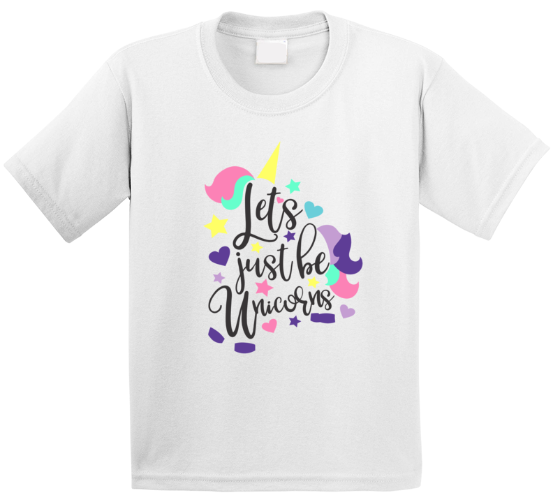 Let's Just Be Unicorns T Shirt