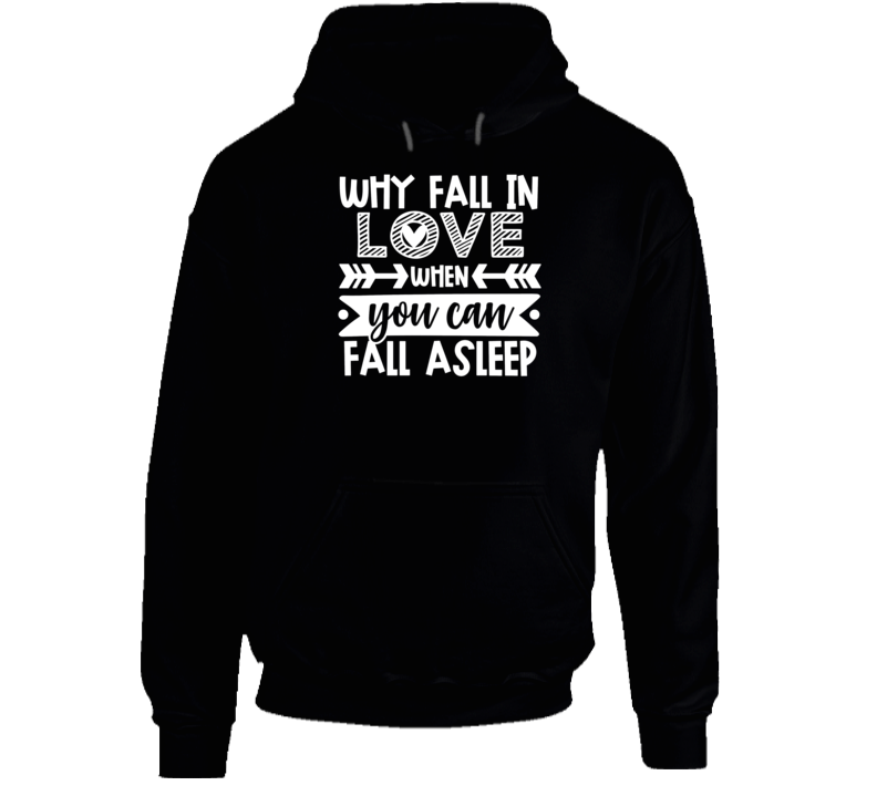 Why Fall In Love When You Can Fall Asleep Hoodie