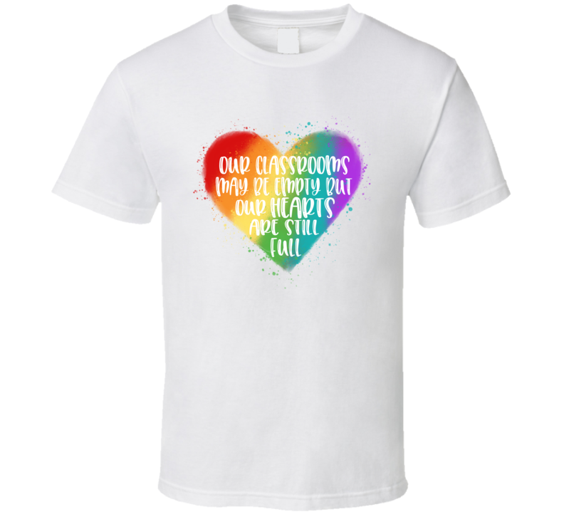 Teacher Our Classrooms May Be Empty But Our Hearts Are Still Full T Shirt