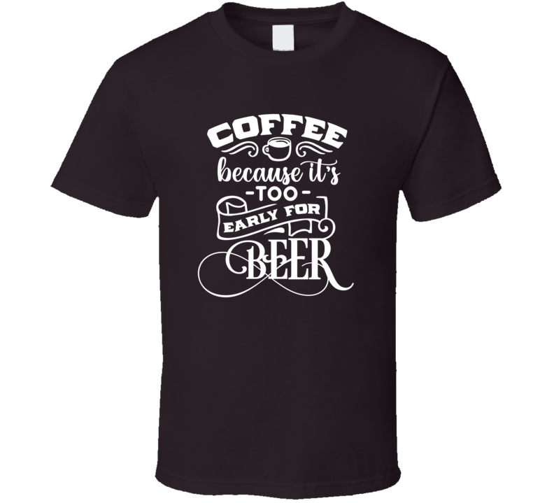Coffee Because It's Too Early For Beer T Shirt