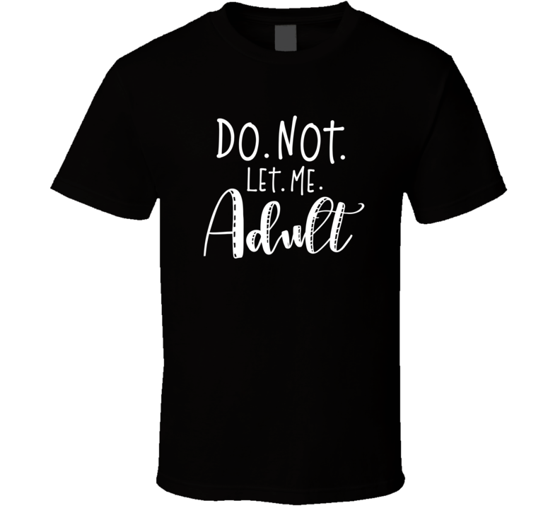Do Not Let Me Adult T Shirt