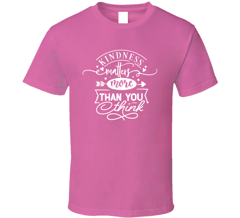 Kindness Matters More Than You Think T Shirt