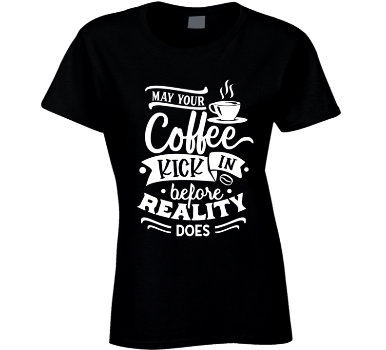 May Your Coffee Kick In Before Reality Does Ladies T Shirt