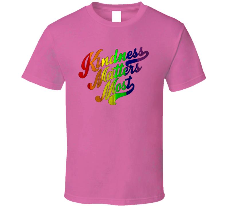 Kindness Matters Most T Shirt
