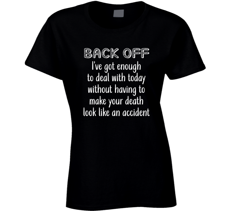 Back Off I've Got Enough To Deal With Without Having To Make Your Death Look Like An Accident Ladies T Shirt
