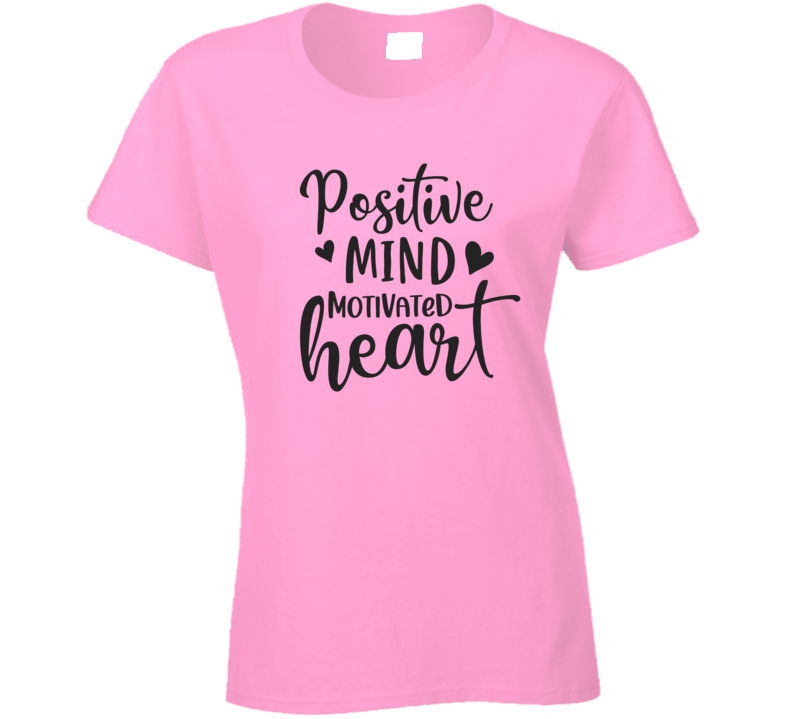 Positive Mind Motivated Heart Ladies T Shirt