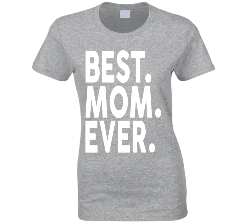 Best. Mom. Ever. Ladies T Shirt