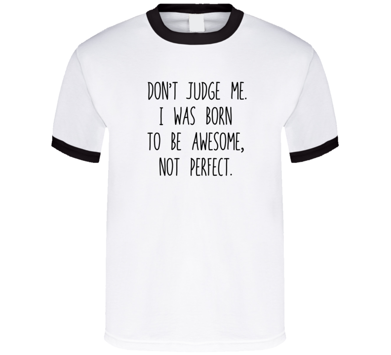 Don't Judge Me. I Was Born To Be Awesome, Not Perfect. T Shirt