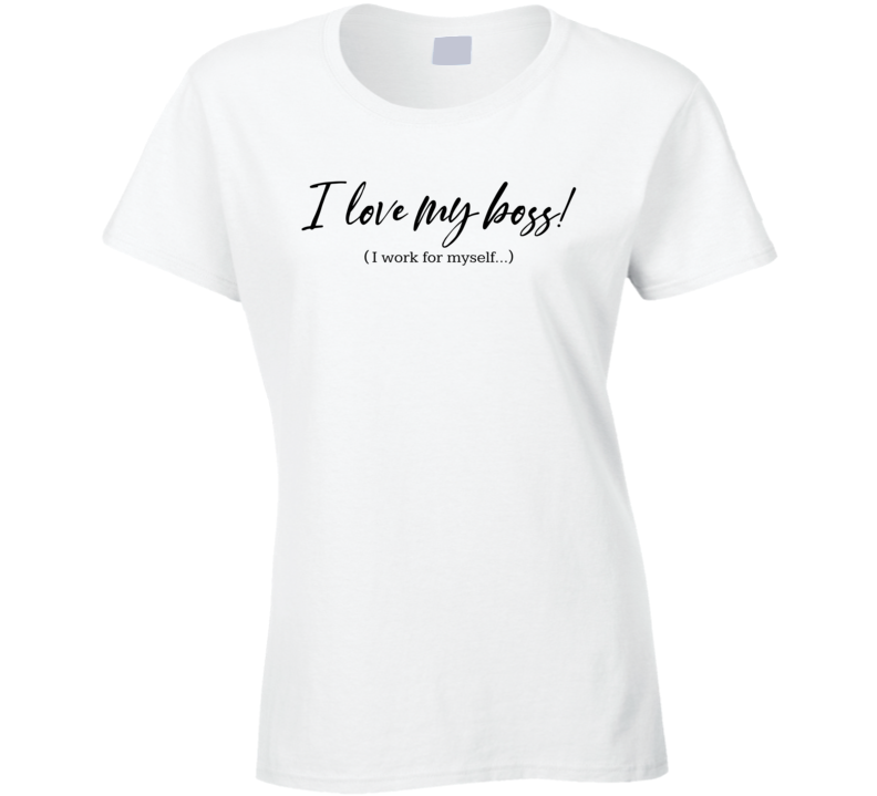 I Love My Boss! ( I Work For Myself...) Ladies T Shirt