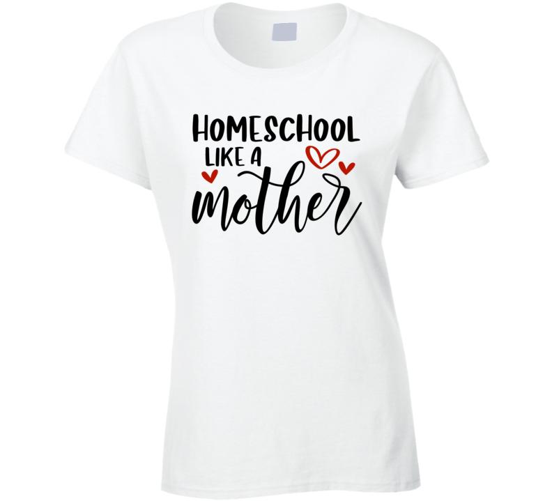 Homeschool Like A Mother Ladies T Shirt