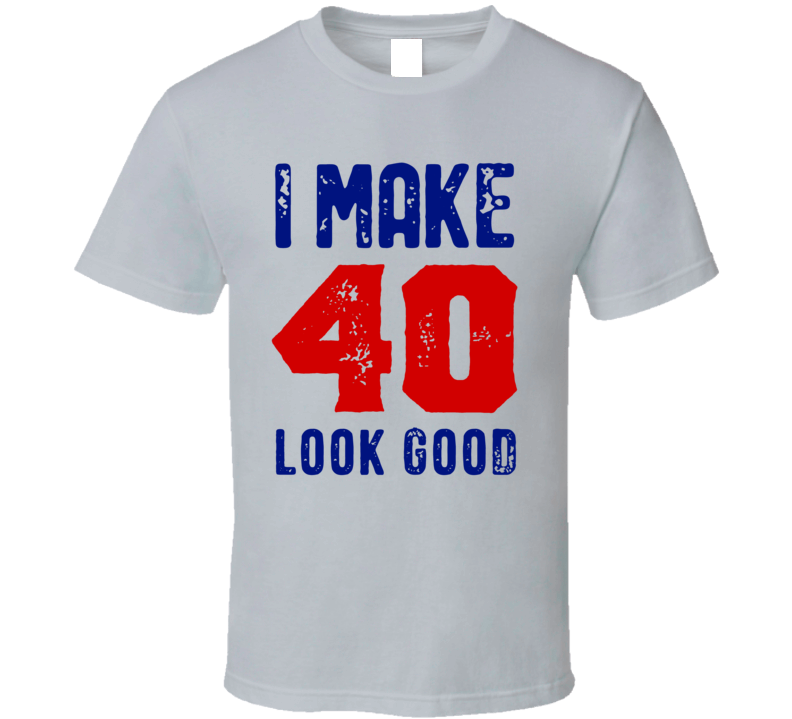 I Make 40 Look Good T Shirt