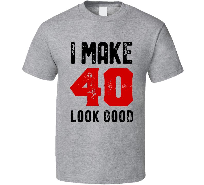 I Make 40 Look Good T Shirt
