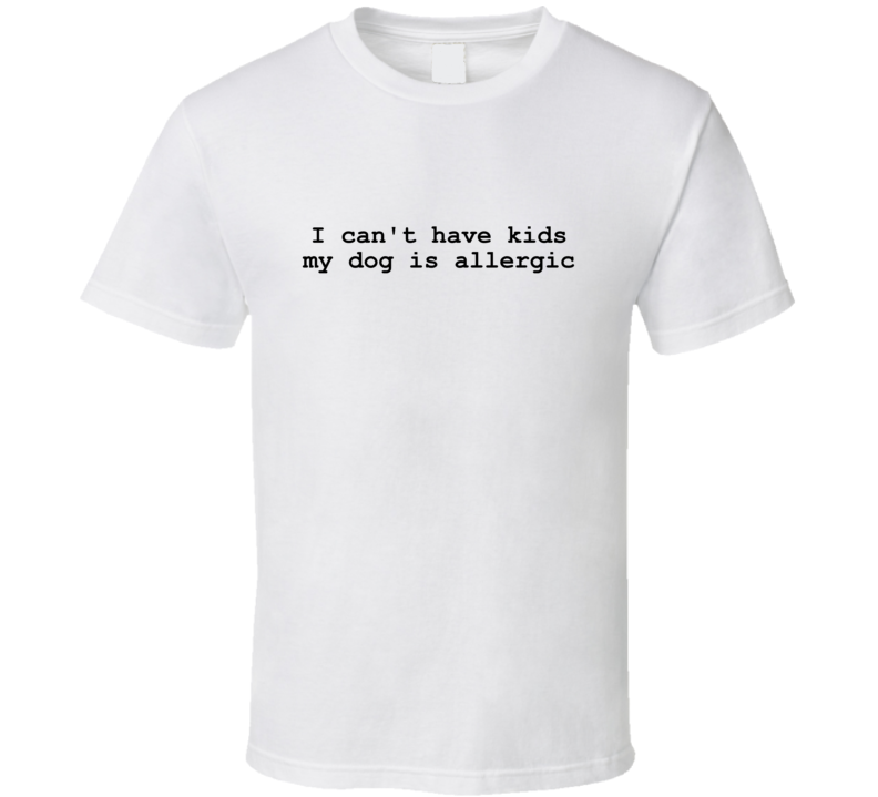 I Can't Have Kids My Dog Is Allergic T Shirt