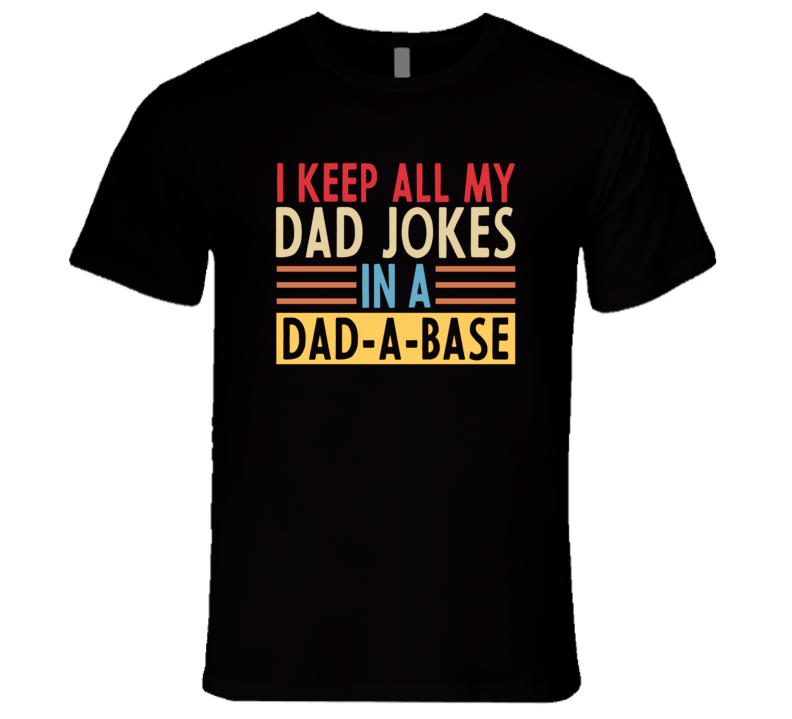 I Keep All My Dad Jokes In A Dad-a-base T Shirt