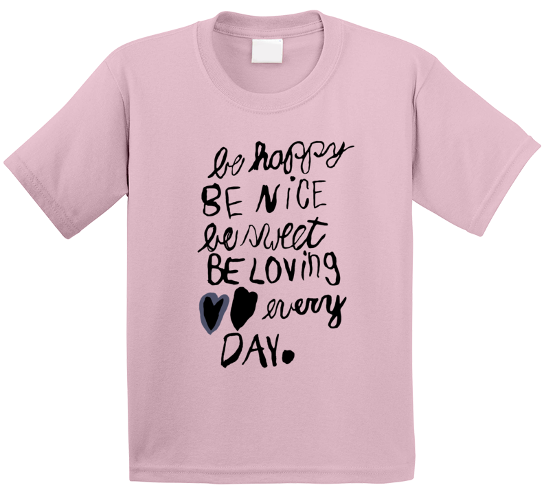 Be Happy Be Nice Be Sweet Be Loving Every Day T Shirt