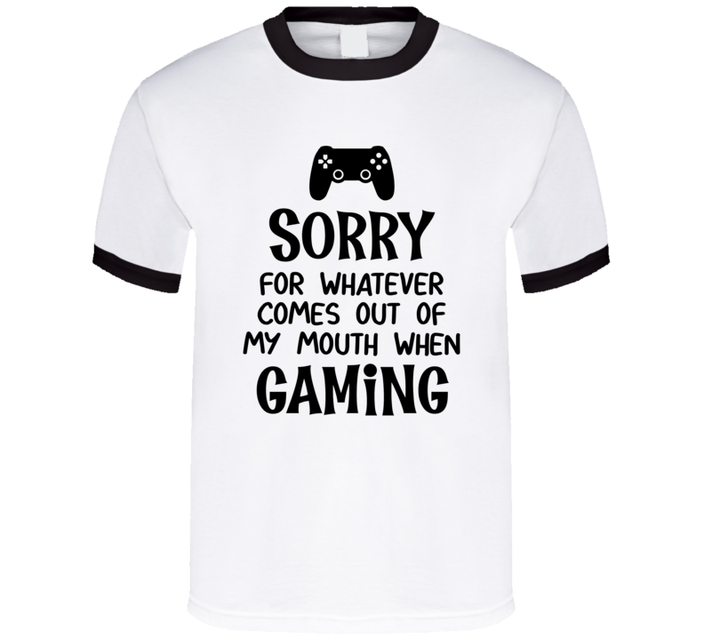 Sorry For Whatever Comes Out Of My Mouth When Gaming T Shirt