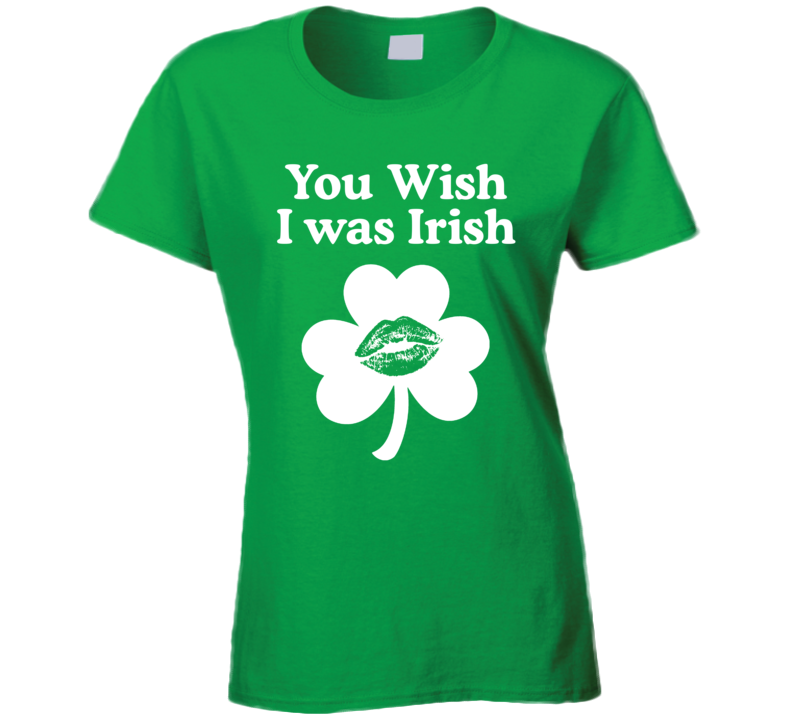 You Wish I Was Irish Ladies T Shirt