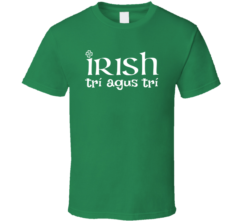 Irish Through And Through Tri Agus Tri T Shirt