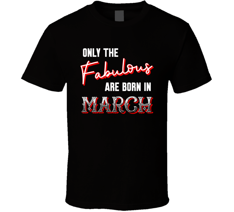 Only The Fabulous Are Born In March (customizable) T Shirt