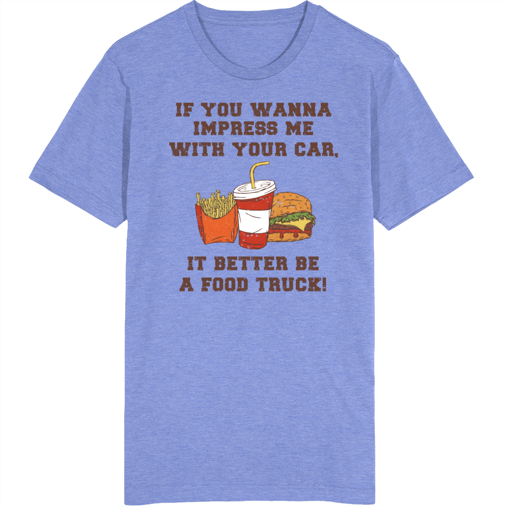 If You Wanna Impress Me With Your Car, It Better Be A Food Truck! T Shirt