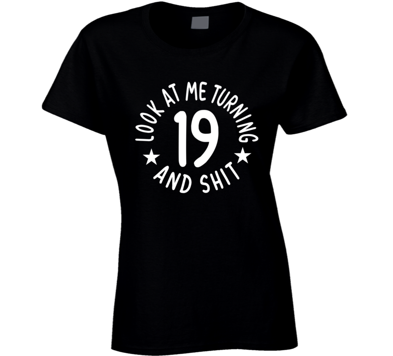 Look At Me Turning 19 And Shit Ladies T Shirt