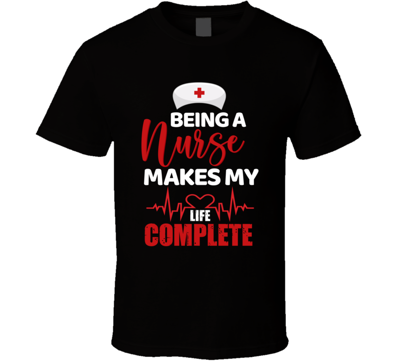Being A Nurse Makes My Life Complete T Shirt