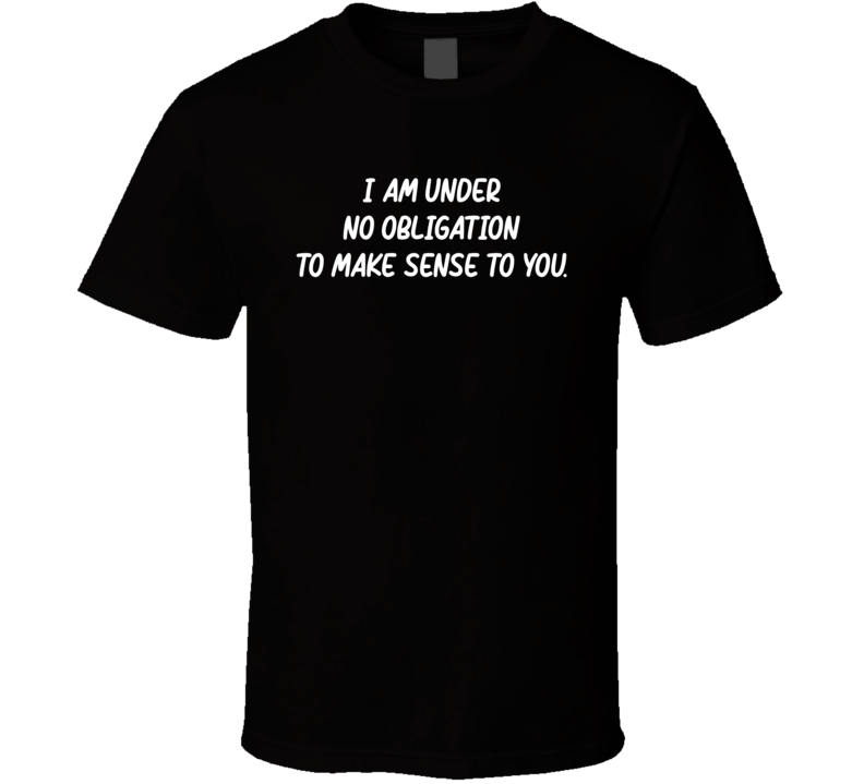 I Am Under No Obligation To Make Sense To You T Shirt